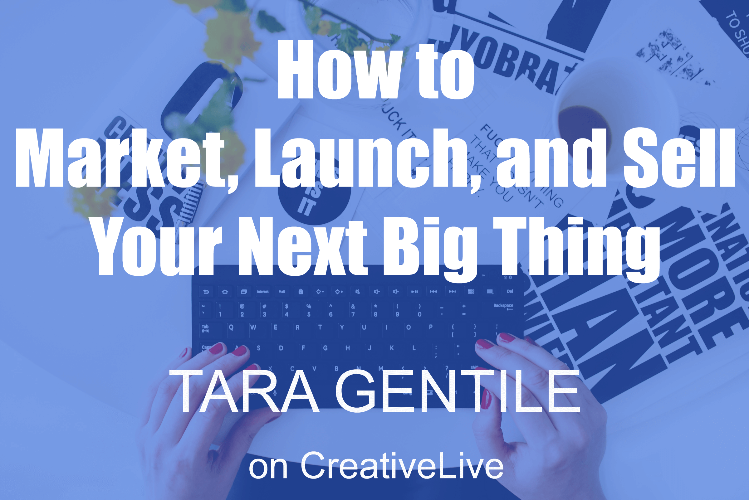 business developent, career minded women, CreativeLive, female entrepreneurs, get inspired, growing business, personal development, savvy women, Tara Gentile, unleash your creativity, Your Next Big Thing